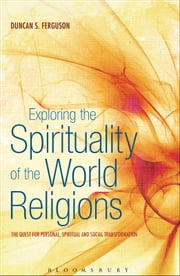 Exploring the Spirituality of the World Religions - The Quest for Personal, Spiritual and Social Transformation ebook by Dr Duncan S. Ferguson