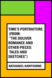 "Time's Portraiture: (From: ""The Doliver Romance and Other Pieces: Tales and Sketches"") ebook by Nathaniel Hawthorne"