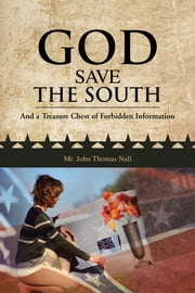 GOD SAVE THE SOUTH - And a Treasure Chest of Forbidden Information ebook by Mr. John Thomas Nall