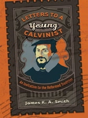 Letters to a Young Calvinist - An Invitation to the Reformed Tradition ebook by James K. A. Smith