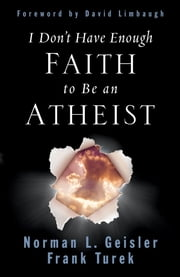 I Don't Have Enough Faith to Be an Atheist (Foreword by David Limbaugh) ebook by Norman L. Geisler,Frank Turek