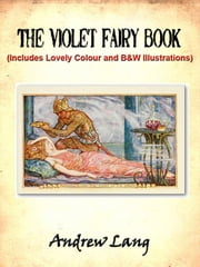 The Violet Fairy Book by Andrew Lang (Includes Lovely Colour and Black and White Illustrations) ebook by Andrew Lang,Illustrated by H.J. Ford
