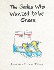 The Socks Who Wanted to be Shoes ebook by Patty Ann Tillman-Wilson