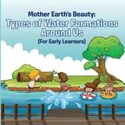 Mother Earth's Beauty: Types of Water Formations Around Us (For Early Learners) - Nature Book for Kids - Earth Sciences ebook by Baby Professor