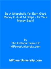 Be A Shopaholic Yet Earn Good Money In Just 14 Steps Or Your Money Back! ebook by Editorial Team Of MPowerUniversity.com