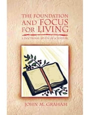 The Foundation and Focus for Living - A Doctrinal Study of Scripture ebook by John Graham
