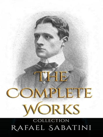 Rafael Sabatini: The Complete Works eBook by Rafael Sabatini