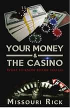 Your Money & The Casino: What to know before you go ebook by Missouri Rick