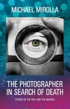 The Photographer in Search of Death - Stories of the Real and the Magical ebook by Michael Mirolla