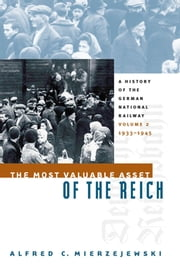 The Most Valuable Asset of the Reich - A History of the German National Railway Volume 2, 1933-1945 ebook by Alfred C. Mierzejewski