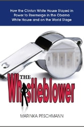 The Whistleblower - How the Clinton White House Stayed in Power to Reemerge in the Obama White House and on the World Stage ebook by Marinka Peschmann