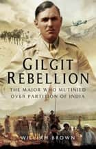 Gilgit Rebelion - The Major Who Mutinied Over Partition of India ebook by William Brown