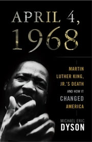 April 4, 1968 - Martin Luther King, Jr.'s Death and How it Changed America ebook by Michael Eric Dyson