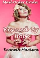 Mail Order Bride: Rescued By Hope: A Historical Mail Order Bride Western Victorian Romance (Rescued Mail Order Brides Book 7) ebook by KENNETH MARKSON