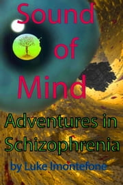 Sound of Mind: Adventures in Schizophrenia ebook by Luke Imontefone