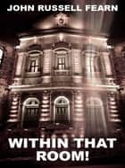 Within That Room!: A Tale of Horror ebook by John Russell Fearn