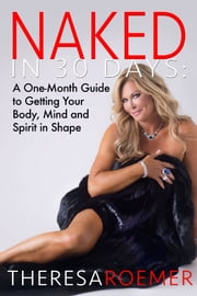 Naked in 30 Days - A One-Month Guide to Getting Your Body, Mind and Spirit in Shape ebook by Theresa Roemer