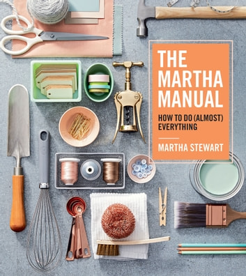 The Martha Manual - How to Do (Almost) Everything ebook by Martha Stewart