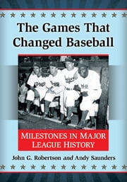 The Games That Changed Baseball - Milestones in Major League History ebook by John G. Robertson,Andy Saunders
