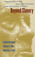 Beyond Slavery - Explorations of Race, Labor, and Citizenship in Postemancipation Societies ebook by Frederick Cooper, Rebecca J. Scott, Thomas Cleveland Holt