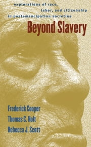 Beyond Slavery - Explorations of Race, Labor, and Citizenship in Postemancipation Societies ebook by Frederick Cooper,Rebecca J. Scott,Thomas Cleveland Holt