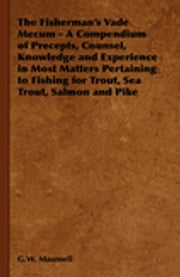 The Fisherman's Vade Mecum - A Compendium of Precepts, Counsel, Knowledge and Experience in Most Matters Pertaining to Fishing for Trout, Sea Trout, S ebook by G. W. Maunsell