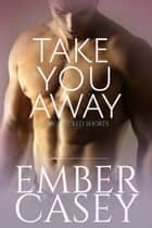 Take You Away: A Novella ebook by Ember Casey