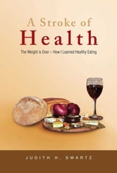 A Stroke of Health - The Weight is Over – How I Learned Healthy Eating ebook by Judith H. Swartz