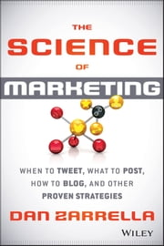 The Science of Marketing - When to Tweet, What to Post, How to Blog, and Other Proven Strategies ebook by Dan Zarrella