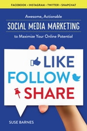 Like, Follow, Share: Awesome, Actionable Social Media Marketing to Maximize Your Online Potential ebook by Suse Barnes
