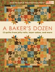 A Baker's Dozen - 13 Quilts from Jelly Rolls, Layer Cakes, and More From the Staff at That Patchwork Place ebook by That Patchwork Place