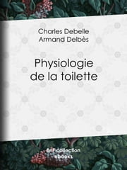 Physiologie de la toilette ebook by Charles Debelle,Armand Delbès