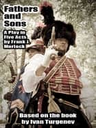 Fathers and Sons: A Play in Five Acts ebook by Frank J. Morlock, Ivan Turgenev