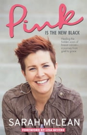 Pink Is The New Black: Healing the Hidden Scars of Breast Cancer: a Journey from Grief to Grace ebook by McLean, Sarah