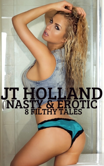 Nasty & Erotic: 8 Filthy Tales ebook by JT Holland