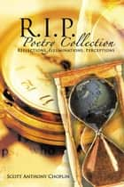 R.I.P. Poetry Collection - Reflections, Illuminations, Perceptions ebook by Scott Anthony Choplin