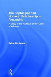 The Septuagint and Homeric Scholarship in Alexandria - A Study in the Narrative of the 'Letter of Aristeas' ebook by Sylvie Honigman