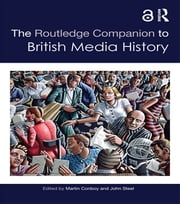 The Routledge Companion to British Media History ebook by Martin Conboy,John Steel
