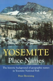 Yosemite Place Names - The historic background of geographic names in Yosemite National Park ebook by Peter Browning