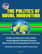 The Politics of Naval Innovation: Studies of Historical Cases of How Technologically Advanced Systems Went From the Drawing Board to the Fleet, Tomahawk Cruise Missile, AEGIS Combat System ebook by Progressive Management