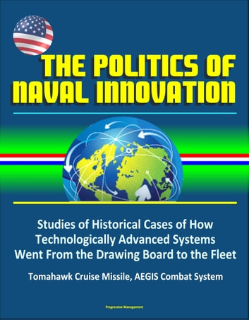 The Politics of Naval Innovation: Studies of Historical Cases of How  Technologically Advanced Systems Went From the Drawing Board to the Fleet,
