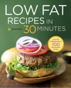 Low Fat Recipes in 30 Minutes: A Low Fat Cookbook with Over 100 Quick & Easy Recipes ebook by Shasta Press