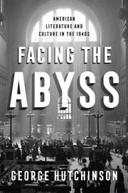 Facing the Abyss - American Literature and Culture in the 1940s ebook by George Hutchinson