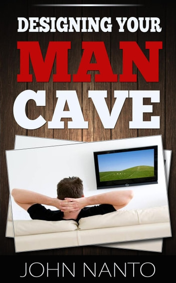 Designing Your Man Cave ebook by John Nanto