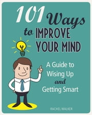 101 Ways to Improve Your Mind - A Guide to Wising Up and Getting Smart ebook by Rachel Walker