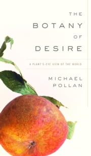 The Botany of Desire - A Plant's-Eye View of the World ebook by Michael Pollan