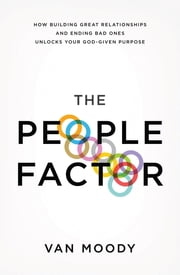 The People Factor - How Building Great Relationships and Ending Bad Ones Unlocks Your God-Given Purpose ebook by Van Moody