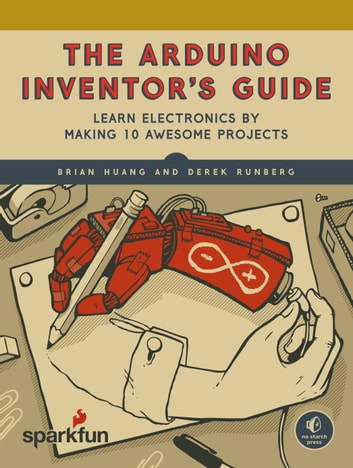 The Arduino Inventor's Guide - Learn Electronics by Making 10 Awesome Projects ebook by Derek Runberg,Brian Huang