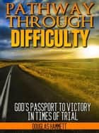 Pathway Through Difficulty: God's Passport to Victory in Times of Trial ebook by Douglas Hammett