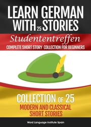 Learn German with Stories Studententreffen: 25 Modern and Classical Short Stories ebook by Chris Stahl